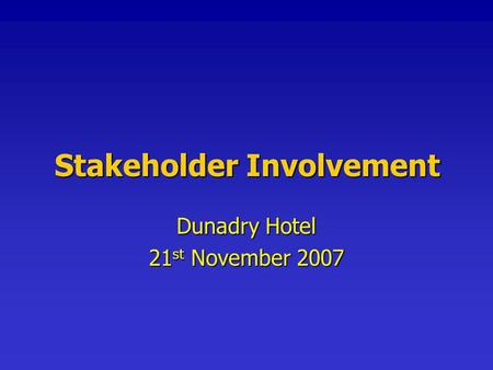 Stakeholder Involvement Dunadry Hotel 21 st November 2007.
