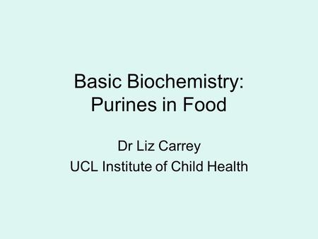 Basic Biochemistry: Purines in Food Dr Liz Carrey UCL Institute of Child Health.