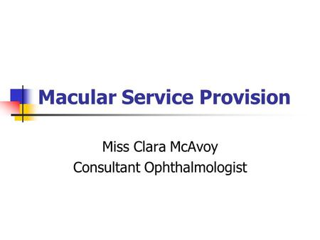 Macular Service Provision Miss Clara McAvoy Consultant Ophthalmologist.