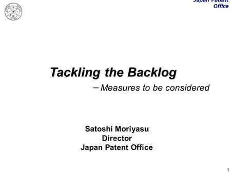 1 Tackling the Backlog Measures to be considered Satoshi Moriyasu Director Japan Patent Office.