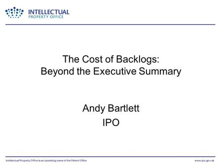 Intellectual Property Office is an operating name of the Patent Officewww.ipo.gov.uk The Cost of Backlogs: Beyond the Executive Summary Andy Bartlett IPO.