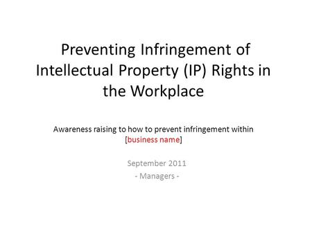 Preventing Infringement of Intellectual Property (IP) Rights in the Workplace Awareness raising to how to prevent infringement within [business name] September.