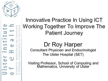 Innovative Practice In Using ICT Working Together To Improve The Patient Journey Dr Roy Harper Consultant Physician and Endocrinologist The Ulster Hospital.