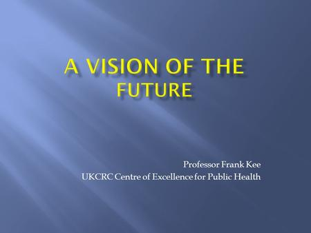Professor Frank Kee UKCRC Centre of Excellence for Public Health.
