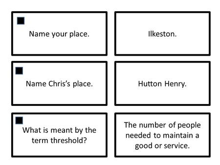 Name your place.Ilkeston. Name Chriss place.Hutton Henry. What is meant by the term threshold? The number of people needed to maintain a good or service.