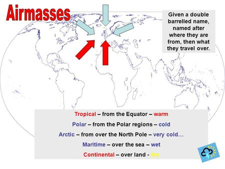 Tropical – from the Equator – warm Polar – from the Polar regions – cold Arctic – from over the North Pole – very cold… Maritime – over the sea – wet Continental.