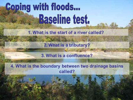 1. What is the start of a river called? 2. What is a tributary? 3. What is a confluence? 4. What is the boundary between two drainage basins called?
