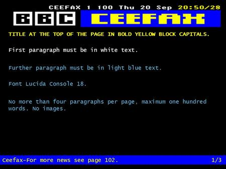 TITLE AT THE TOP OF THE PAGE IN BOLD YELLOW BLOCK CAPITALS. Ceefax-For more news see page 102.1/3 First paragraph must be in white text. Further paragraph.