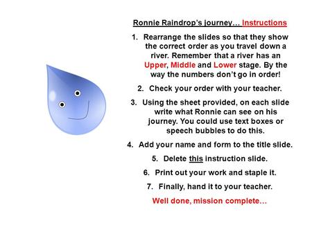 Ronnie Raindrops journey… Instructions 1.Rearrange the slides so that they show the correct order as you travel down a river. Remember that a river has.