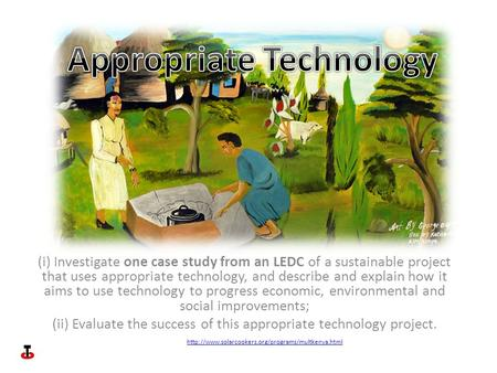 (i) Investigate one case study from an LEDC of a sustainable project that uses appropriate technology, and describe and explain how it aims to use technology.