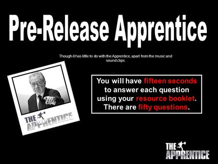 You will have fifteen seconds to answer each question using your resource booklet. There are fifty questions. Though it has little to do with the Apprentice,