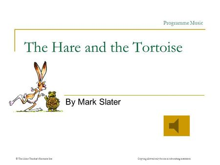 © The Music Teachers Resource Site Copying allowed only for use in subscribing institution The Hare and the Tortoise By Mark Slater Programme Music.