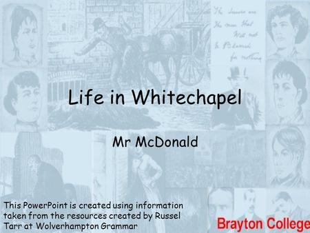 Life in Whitechapel Mr McDonald This PowerPoint is created using information taken from the resources created by Russel Tarr at Wolverhampton Grammar.