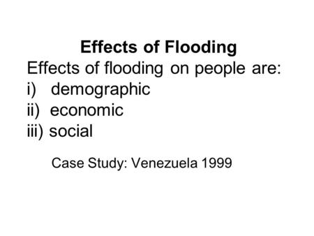 Effects of Flooding Effects of flooding on people are: i) demographic ii) economic iii) social Case Study: Venezuela 1999.