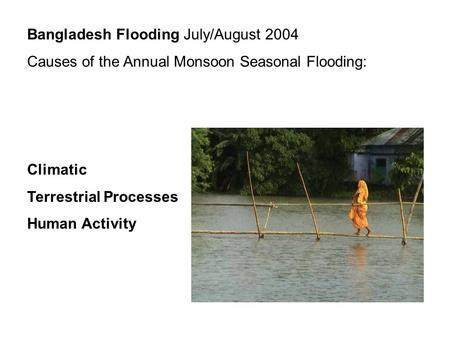 Bangladesh Flooding July/August 2004 Causes of the Annual Monsoon Seasonal Flooding: Climatic Terrestrial Processes Human Activity.