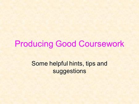 Producing Good Coursework Some helpful hints, tips and suggestions.