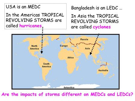 Bangladesh is an LEDC … In Asia the TROPICAL REVOLVING STORMS are called cyclones USA is an MEDC In the Americas TROPICAL REVOLVING STORMS are called hurricanes.