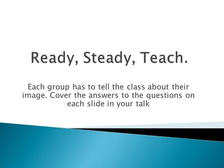 Each group has to tell the class about their image. Cover the answers to the questions on each slide in your talk.