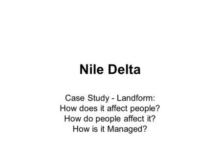 Nile Delta Case Study - Landform: How does it affect people? How do people affect it? How is it Managed?