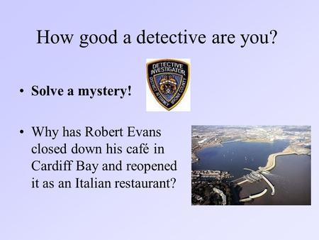 How good a detective are you? Solve a mystery! Why has Robert Evans closed down his café in Cardiff Bay and reopened it as an Italian restaurant?