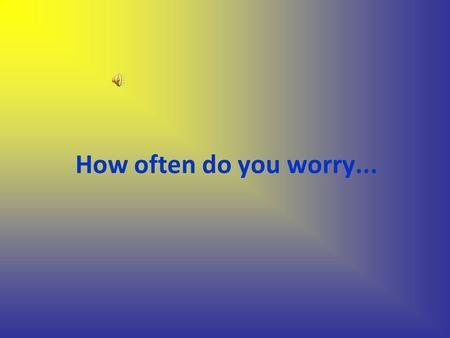 How often do you worry.... …about earthquakes.