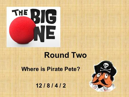 Round Two Where is Pirate Pete? 12 / 8 / 4 / 2. Team B This country is two thirds desert or mountains 12.