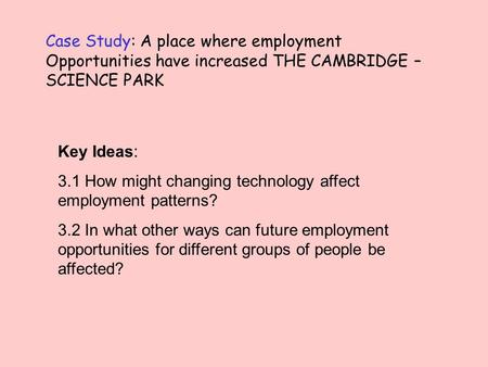 Case Study: A place where employment Opportunities have increased THE CAMBRIDGE – SCIENCE PARK Key Ideas: 3.1 How might changing technology affect employment.