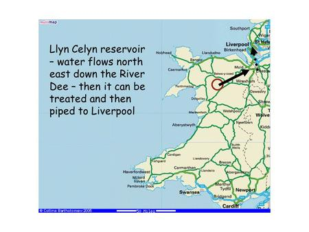 Llyn Celyn reservoir – water flows north east down the River Dee – then it can be treated and then piped to Liverpool.