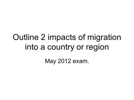 Outline 2 impacts of migration into a country or region May 2012 exam.