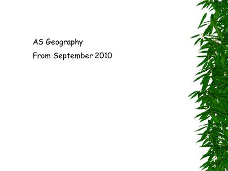 AS Geography From September 2010. Two Units: 1.Changing Physical Environments 2.Changing Human Environments.