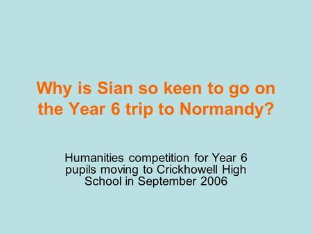 Why is Sian so keen to go on the Year 6 trip to Normandy? Humanities competition for Year 6 pupils moving to Crickhowell High School in September 2006.