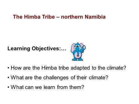 Learning Objectives:… How are the Himba tribe adapted to the climate? What are the challenges of their climate? What can we learn from them? The Himba.