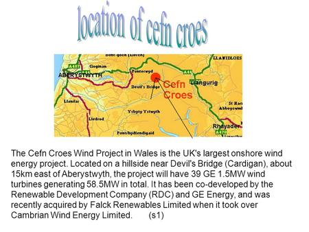 The Cefn Croes Wind Project in Wales is the UK's largest onshore wind energy project. Located on a hillside near Devil's Bridge (Cardigan), about 15km.