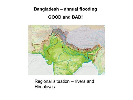 Regional situation – rivers and Himalayas Bangladesh – annual flooding GOOD and BAD!
