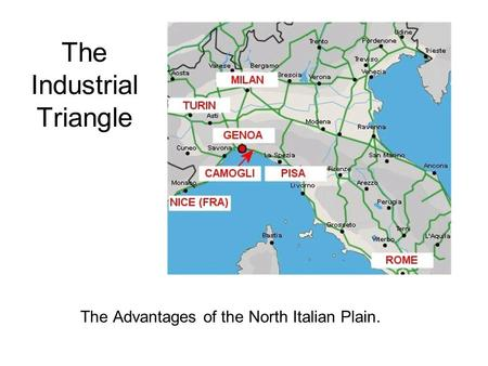 The Industrial Triangle The Advantages of the North Italian Plain.
