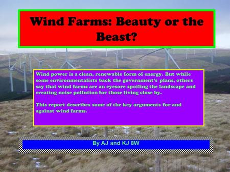 Wind Farms: Beauty or the Beast? Wind power is a clean, renewable form of energy. But while some environmentalists back the governments plans, others say.