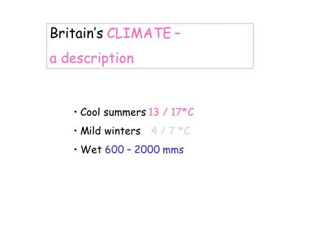Britains CLIMATE – a description Cool summers 13 / 17*C Mild winters4 / 7 *C Wet 600 – 2000 mms.