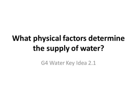 What physical factors determine the supply of water? G4 Water Key Idea 2.1.