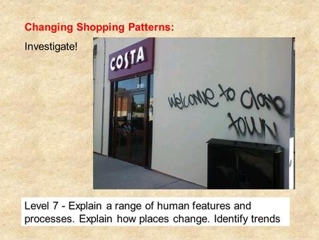 Changing Shopping Patterns: Investigate! Level 7 - Explain a range of human features and processes. Explain how places change. Identify trends.