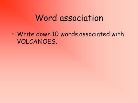 Word association Write down 10 words associated with VOLCANOES.
