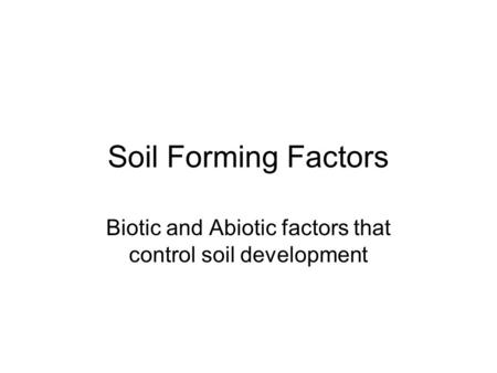Soil Forming Factors Biotic and Abiotic factors that control soil development.