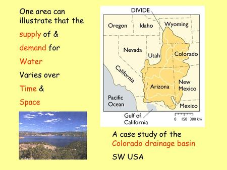 One area can illustrate that the supply of & demand for Water Varies over Time & Space A case study of the Colorado drainage basin SW USA.