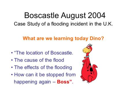 Boscastle August 2004 Case Study of a flooding incident in the U.K. What are we learning today Dino? The location of Boscastle. The cause of the flood.