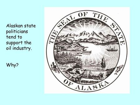 Alaskan state politicians tend to support the oil industry. Why?