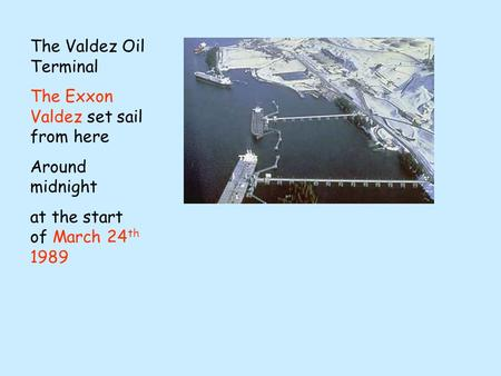 The Valdez Oil Terminal The Exxon Valdez set sail from here Around midnight at the start of March 24 th 1989.
