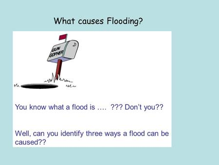 What causes Flooding? You know what a flood is …. ??? Dont you?? Well, can you identify three ways a flood can be caused??