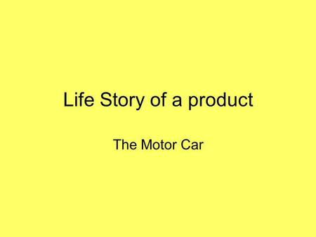 Life Story of a product The Motor Car. Sort these phrases into the correct order and add a key (P,S,T, Q etc.) Steel is moulded into the car parts and.