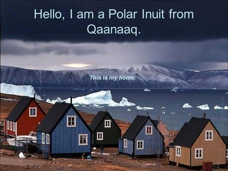 Hello, I am a Polar Inuit from Qaanaaq. This is my home.