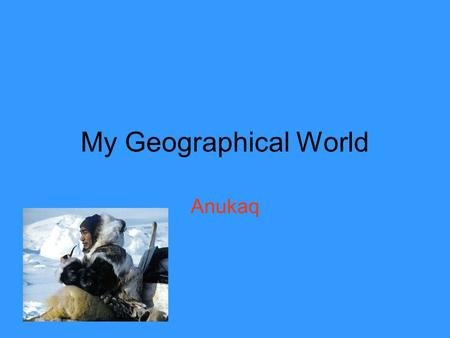 My Geographical World Anukaq. Me I Live in Qaanaaq, in northern Greenland. I live with my mum-my dad is nearly always away hunting. I go to school. There.