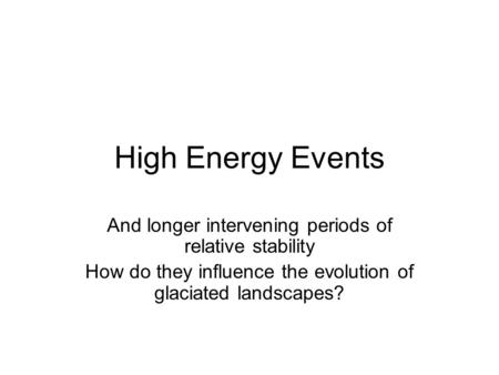 High Energy Events And longer intervening periods of relative stability How do they influence the evolution of glaciated landscapes?